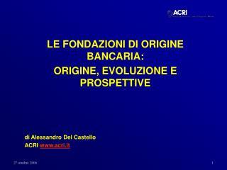 LE FONDAZIONI DI ORIGINE BANCARIA: ORIGINE, EVOLUZIONE E PROSPETTIVE    di Alessandro Del Castello ACRI acri.it