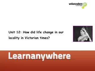 Unit 12: How did life change in our  locality in Victorian times