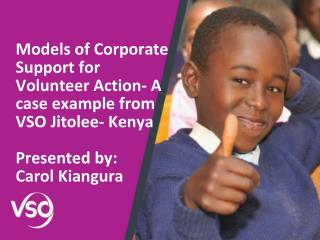 Models of Corporate Support for Volunteer Action- A case example from VSO Jitolee- Kenya  Presented by: Carol Kiangura