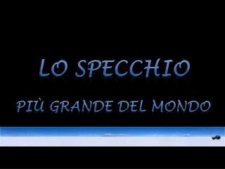 LO SPECCHIO   Pi  GRANDE DEL MONDO
