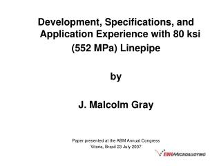 Development, Specifications, and Application Experience with 80 ksi  552 MPa Linepipe  by  J. Malcolm Gray    Paper pres