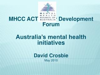 MHCC ACT Sector Development Forum  Australia s mental health initiatives  David Crosbie May 2010