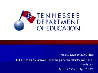Grand Division Meetings ESEA Flexibility Waiver Regarding Accountability and Title I Provisions March 27, 29 and  April