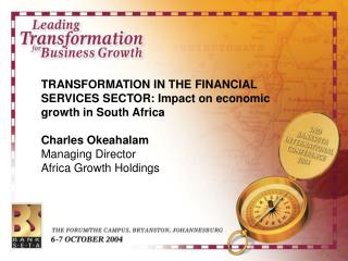 TRANSFORMATION IN THE FINANCIAL SERVICES SECTOR: Impact on economic growth in South Africa  Charles Okeahalam Managing D