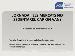 JORNADA:  ELS MERCATS NO SEDENTARIS. CAP ON VAN   Barcelona, 28 d octubre del 2010