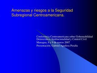 Amenazas y riesgos a la Seguridad Subregional Centroamericana.