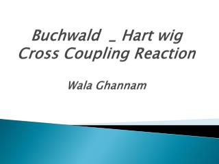 Buchwald  _ Hart wig Cross Coupling Reaction  Wala Ghannam