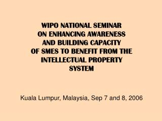 WIPO NATIONAL SEMINAR  ON ENHANCING AWARENESS  AND BUILDING CAPACITY OF SMES TO BENEFIT FROM THE INTELLECTUAL PROPERTY