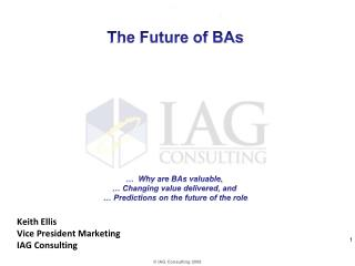 The Future of BAs             Why are BAs valuable,    Changing value delivered, and    Predictions on the future of the