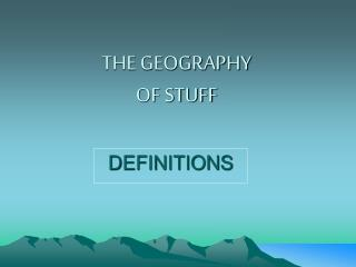 THE GEOGRAPHY  OF STUFF