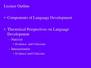Lecture Outline  Components of Language Development  Theoretical Perspectives on Language Development Nativist Evidence