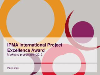 IPMA International Project  Excellence Award Marketing presentation 2012
