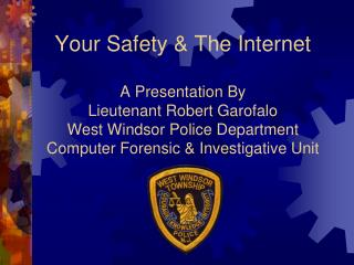 Your Safety  The Internet  A Presentation By Lieutenant Robert Garofalo West Windsor Police Department Computer Forensic