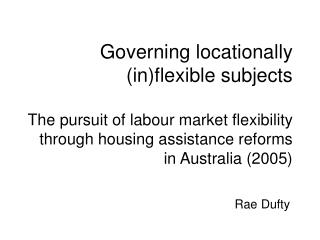 Governing locationally inflexible subjects  The pursuit of labour market flexibility through housing assistance reforms