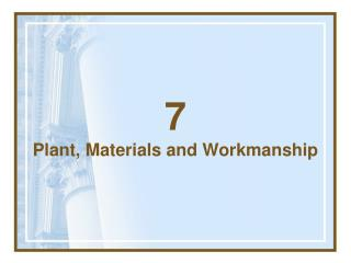 7 Plant, Materials and Workmanship