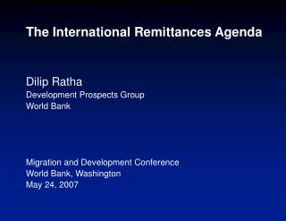 The International Remittances Agenda    Dilip Ratha Development Prospects Group World Bank     Migration and Development