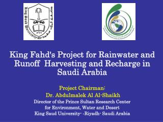 King Fahds Project for Rainwater and Runoff  Harvesting and Recharge in Saudi Arabia  Project Chairman:  Dr. Abdulmalek
