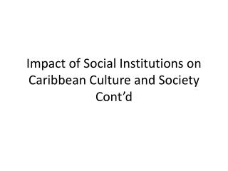 Impact of Social Institutions on Caribbean Culture and Society Cont d