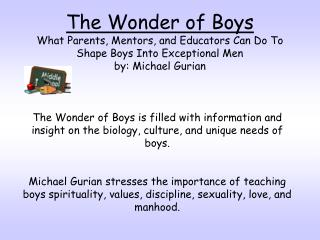 The Wonder of Boys What Parents, Mentors, and Educators Can Do To Shape Boys Into Exceptional Men by: Michael Gurian