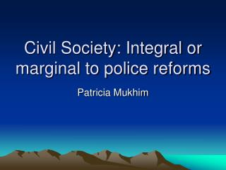 Civil Society: Integral or marginal to police reforms