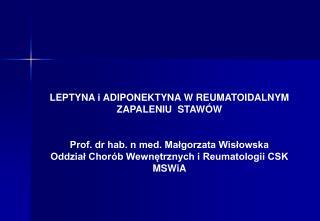 LEPTYNA i ADIPONEKTYNA W REUMATOIDALNYM  ZAPALENIU  STAW W   Prof. dr hab. n med. Malgorzata Wislowska Oddzial Chor b We