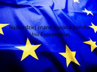 Najbardziej znane miejsca panstw Unii Europejskiej