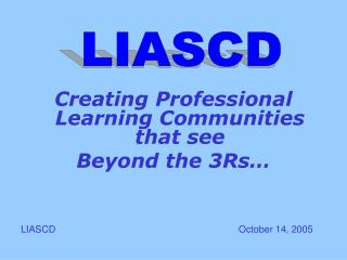 Creating Professional Learning Communities that see  Beyond the 3Rs     LIASCD