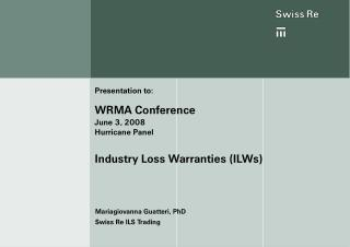Presentation to: WRMA Conference June 3, 2008 Hurricane Panel  Industry Loss Warranties ILWs