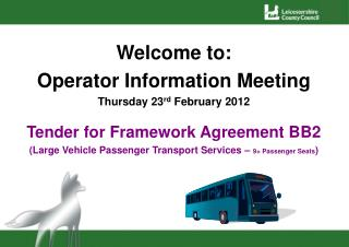 Welcome to: Operator Information Meeting Thursday 23rd February 2012  Tender for Framework Agreement BB2 Large Vehicle P
