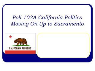 Poli 103A California Politics Moving On Up to Sacramento