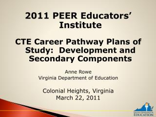 2011 PEER Educators  Institute  CTE Career Pathway Plans of Study:  Development and Secondary Components  Anne Rowe Virg