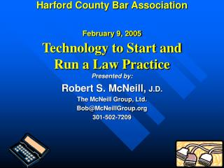 Harford County Bar Association  February 9, 2005  Technology to Start and Run a Law Practice
