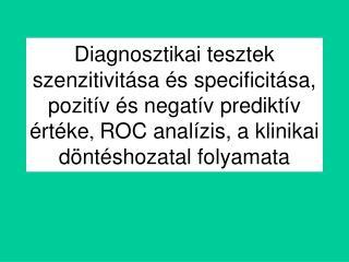 Diagnosztikai tesztek szenzitivit sa  s specificit sa, pozit v  s negat v predikt v  rt ke, ROC anal zis, a klinikai d n