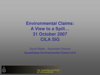 Environmental Claims: A View to a Spill  31 October 2007 CILA SIG