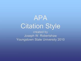 APA  Citation Style created by Joseph W. Robertshaw Youngstown State University 2010