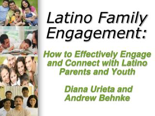 Latino Family Engagement:        How to Effectively Engage and Connect with Latino Parents and Youth   Diana Urieta and