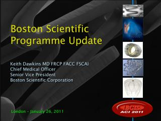 Keith Dawkins MD FRCP FACC FSCAI Chief Medical Officer Senior Vice President Boston Scientific Corporation