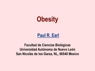Obesity   Paul R. Earl   Facultad de Ciencias Biol gicas Universidad Aut noma de Nuevo Le n San Nicol s de los Garza, NL