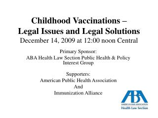 Childhood Vaccinations    Legal Issues and Legal Solutions December 14, 2009 at 12:00 noon Central
