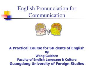 English Pronunciation for Communication     A Practical Course for Students of English By Wang Guizhen Faculty of Englis