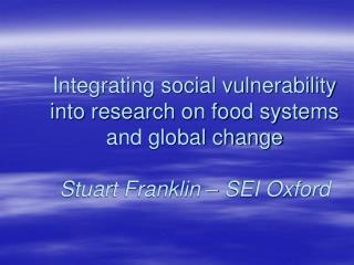 Integrating social vulnerability into research on food systems and global change  Stuart Franklin   SEI Oxford