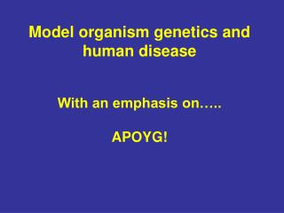 Model organism genetics and human disease     With an emphasis on ..  APOYG