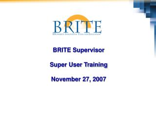 BRITE Supervisor  Super User Training  November 27, 2007