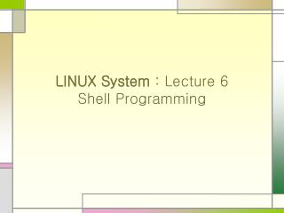 LINUX System : Lecture 6 Shell Programming