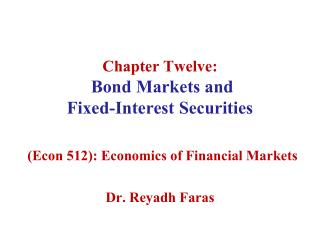 Chapter Twelve:  Bond Markets and  Fixed-Interest Securities   Econ 512: Economics of Financial Markets   Dr. Reyadh Far