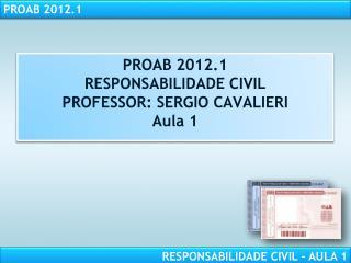 PROAB 2012.1 RESPONSABILIDADE CIVIL PROFESSOR: SERGIO CAVALIERI Aula 1