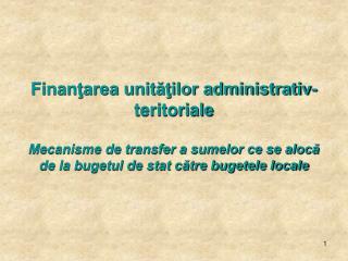 Finantarea unitatilor administrativ-teritoriale  Mecanisme de transfer a sumelor ce se aloca de la bugetul de stat catre