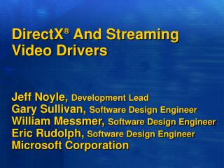 DirectX  And Streaming Video Drivers   Jeff Noyle, Development Lead Gary Sullivan, Software Design Engineer William Mess