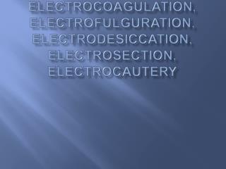 Electrosurgery, Electrocoagulation, Electrofulguration, Electrodesiccation, Electrosection, Electrocautery