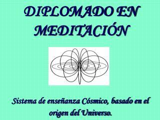 DIPLOMADO EN MEDITACI N      Sistema de ense anza C smico, basado en el origen del Universo.